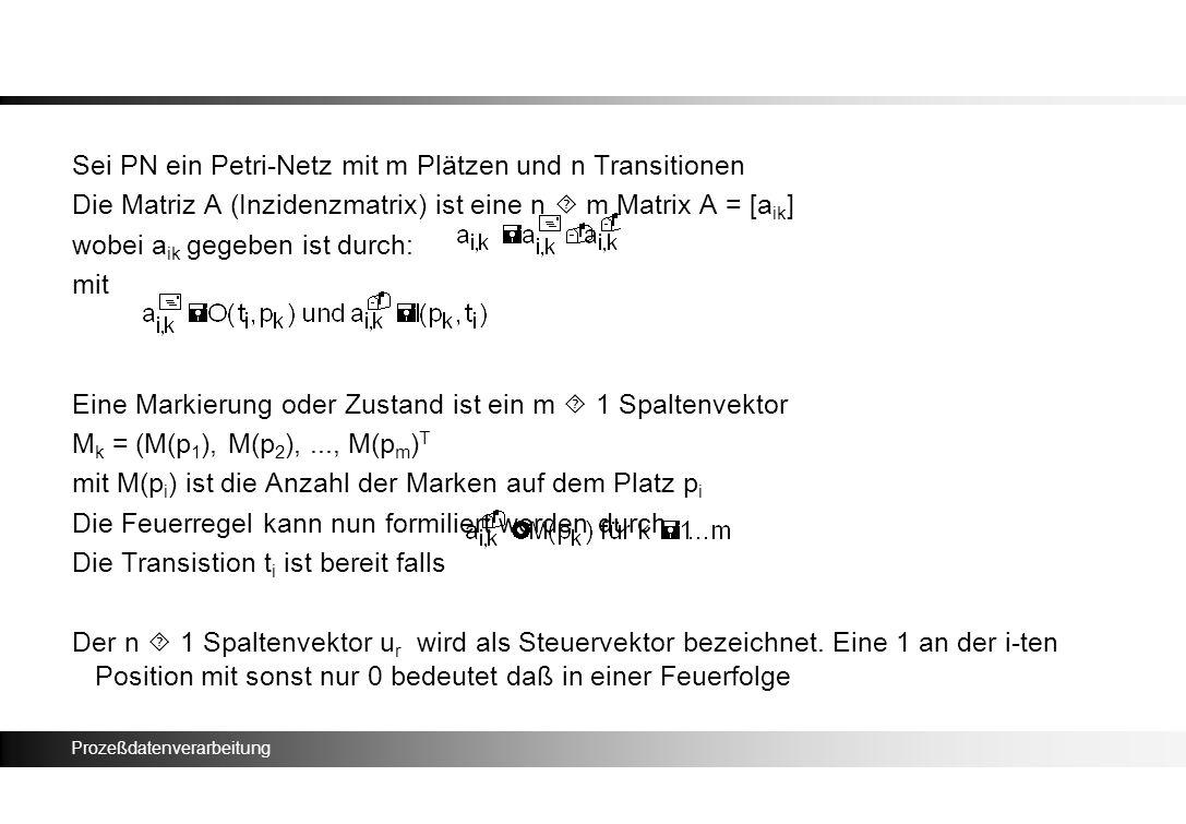 Prozeßdatenverarbeitung Sei PN ein Petri-Netz mit m Plätzen und n Transitionen Die Matriz A (Inzidenzmatrix) ist eine n m Matrix A = [a ik ] wobei a i