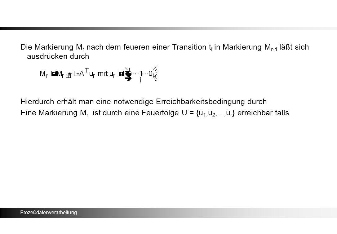 Prozeßdatenverarbeitung Die Markierung M r nach dem feueren einer Transition t i in Markierung M r-1 läßt sich ausdrücken durch Hierdurch erhält man e