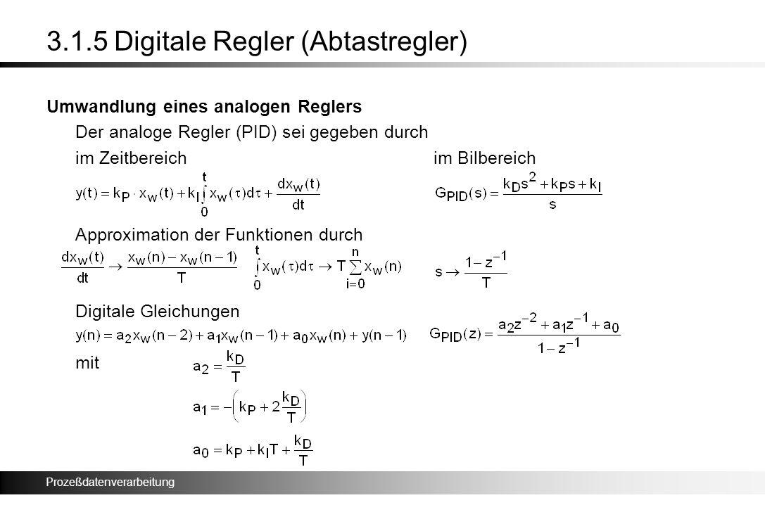 Prozeßdatenverarbeitung 3.1.5 Digitale Regler (Abtastregler) Umwandlung eines analogen Reglers Der analoge Regler (PID) sei gegeben durch im Zeitberei