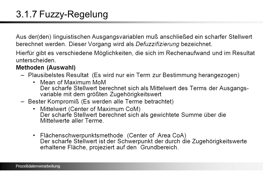 Prozeßdatenverarbeitung 3.1.7 Fuzzy-Regelung Aus der(den) linguistischen Ausgangsvariablen muß anschließed ein scharfer Stellwert berechnet werden. Di