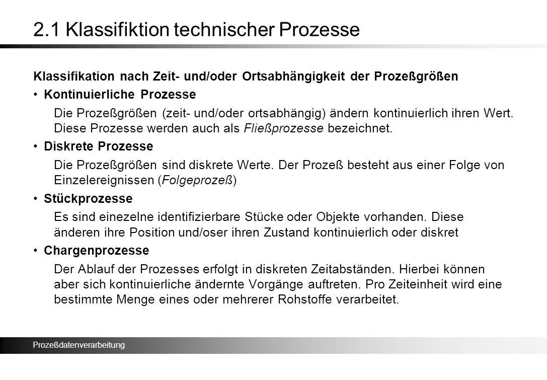 Prozeßdatenverarbeitung 2.1 Klassifiktion technischer Prozesse Klassifikation nach Zeit- und/oder Ortsabhängigkeit der Prozeßgrößen Kontinuierliche Pr