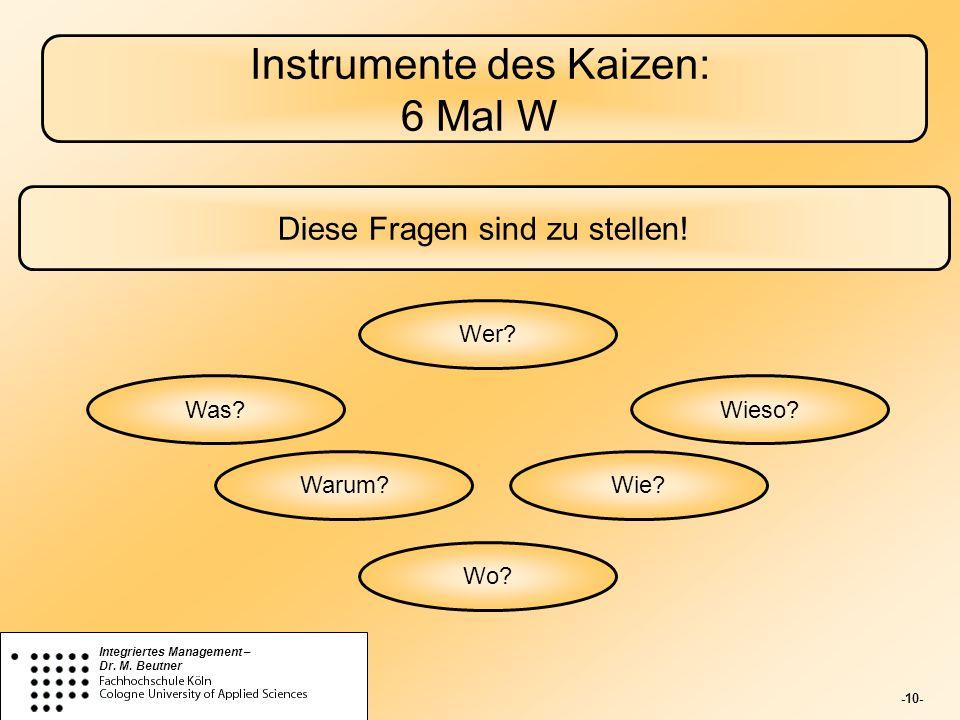 -10- Integriertes Management – Dr. M. Beutner Instrumente des Kaizen: 6 Mal W Diese Fragen sind zu stellen! Wer? Was? Warum? Wo? Wie? Wieso?