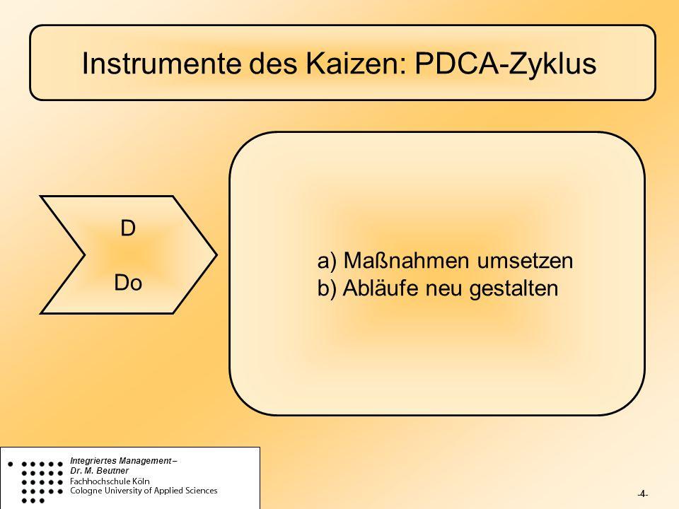 -4- Integriertes Management – Dr. M. Beutner Instrumente des Kaizen: PDCA-Zyklus D Do a) Maßnahmen umsetzen b) Abläufe neu gestalten