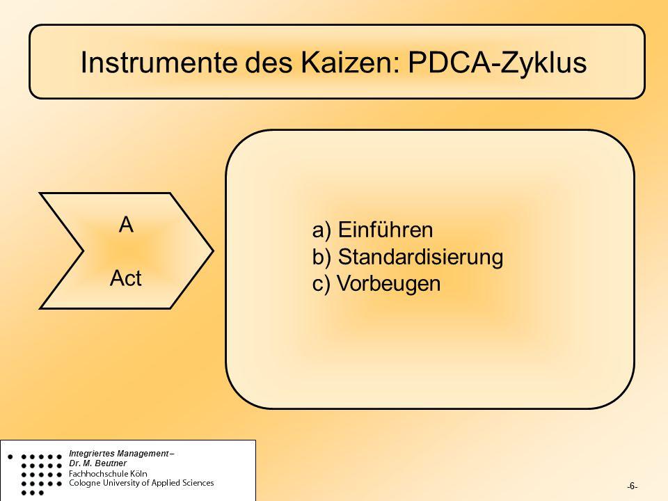-6- Integriertes Management – Dr. M. Beutner Instrumente des Kaizen: PDCA-Zyklus A Act a) Einführen b) Standardisierung c) Vorbeugen