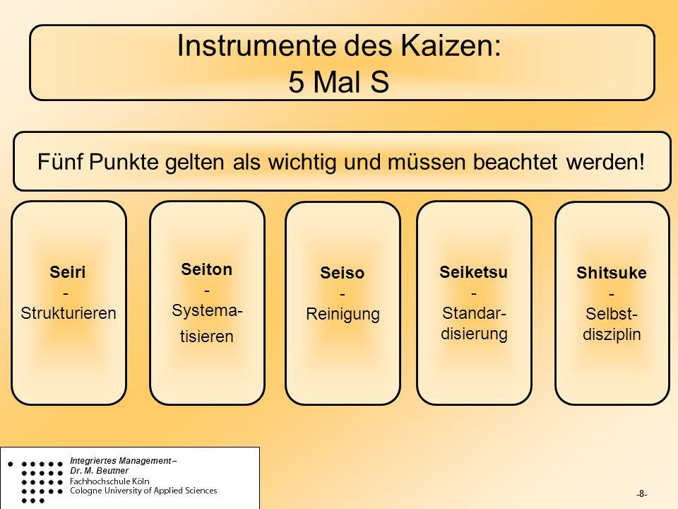 -8- Integriertes Management – Dr. M. Beutner Instrumente des Kaizen: 5 Mal S Fünf Punkte gelten als wichtig und müssen beachtet werden! Seiri - Strukt