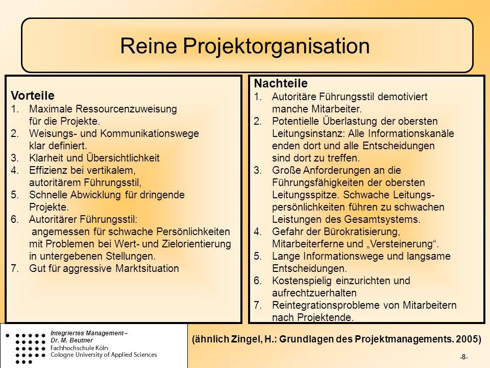 -8- Integriertes Management – Dr. M. Beutner Reine Projektorganisation Nachteile 1.Autoritäre Führungsstil demotiviert manche Mitarbeiter. 2.Potentiel