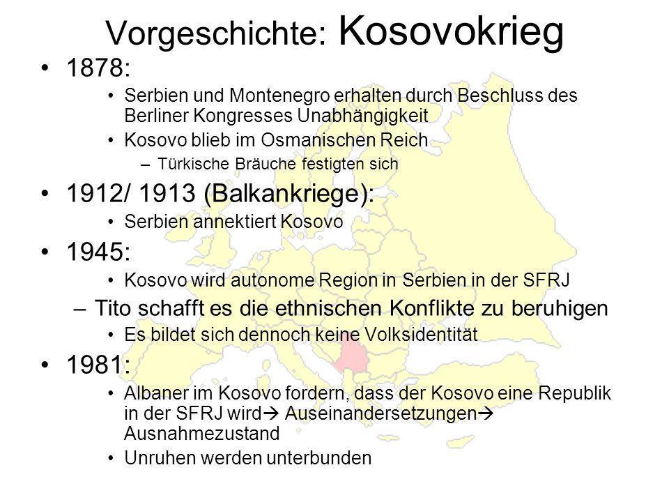 Vorgeschichte: Kosovokrieg 1878: Serbien und Montenegro erhalten durch Beschluss des Berliner Kongresses Unabhängigkeit Kosovo blieb im Osmanischen Reich –Türkische Bräuche festigten sich 1912/ 1913 (Balkankriege): Serbien annektiert Kosovo 1945: Kosovo wird autonome Region in Serbien in der SFRJ –Tito schafft es die ethnischen Konflikte zu beruhigen Es bildet sich dennoch keine Volksidentität 1981: Albaner im Kosovo fordern, dass der Kosovo eine Republik in der SFRJ wird Auseinandersetzungen Ausnahmezustand Unruhen werden unterbunden