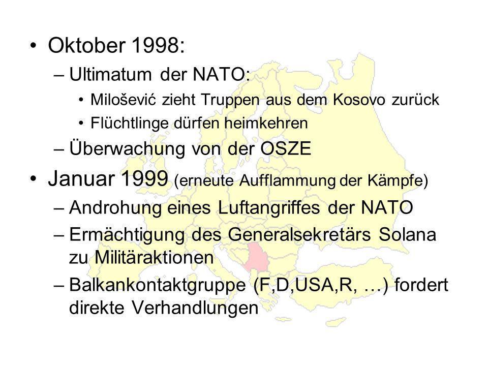 Oktober 1998: –Ultimatum der NATO: Milošević zieht Truppen aus dem Kosovo zurück Flüchtlinge dürfen heimkehren –Überwachung von der OSZE Januar 1999 (erneute Aufflammung der Kämpfe) –Androhung eines Luftangriffes der NATO –Ermächtigung des Generalsekretärs Solana zu Militäraktionen –Balkankontaktgruppe (F,D,USA,R, …) fordert direkte Verhandlungen