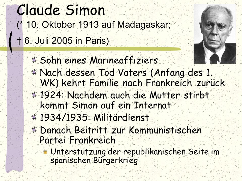 Claude Simon (* 10. Oktober 1913 auf Madagaskar; 6. Juli 2005 in Paris) Sohn eines Marineoffiziers Nach dessen Tod Vaters (Anfang des 1. WK) kehrt Fam