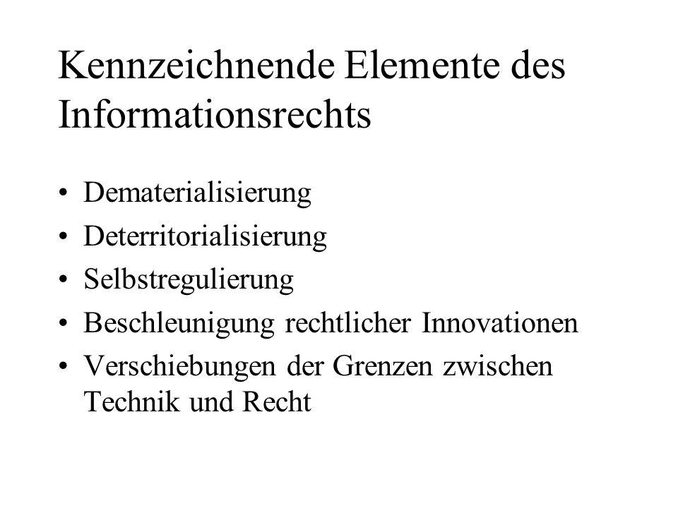 Kennzeichnende Elemente des Informationsrechts Dematerialisierung Deterritorialisierung Selbstregulierung Beschleunigung rechtlicher Innovationen Verschiebungen der Grenzen zwischen Technik und Recht