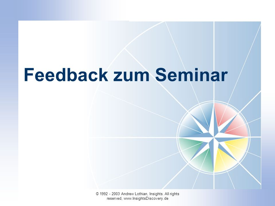 © 1992 - 2003 Andrew Lothian, Insights. All rights reserved, www.InsightsDiscovery.de Feedback zum Seminar