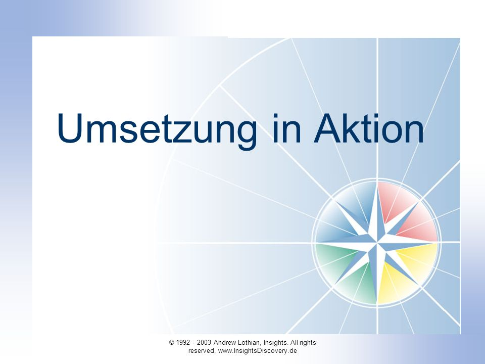 © 1992 - 2003 Andrew Lothian, Insights. All rights reserved, www.InsightsDiscovery.de Umsetzung in Aktion