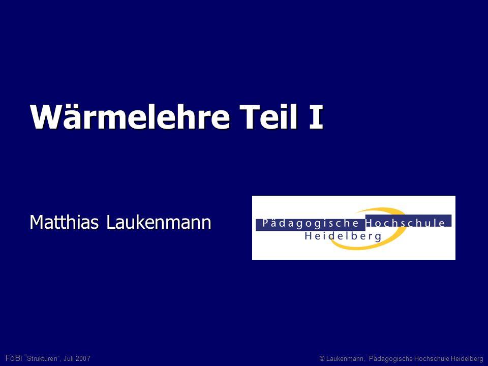 FoBi Strukturen, Juli 2007© Laukenmann, Pädagogische Hochschule Heidelberg Wärmelehre Teil I Matthias Laukenmann
