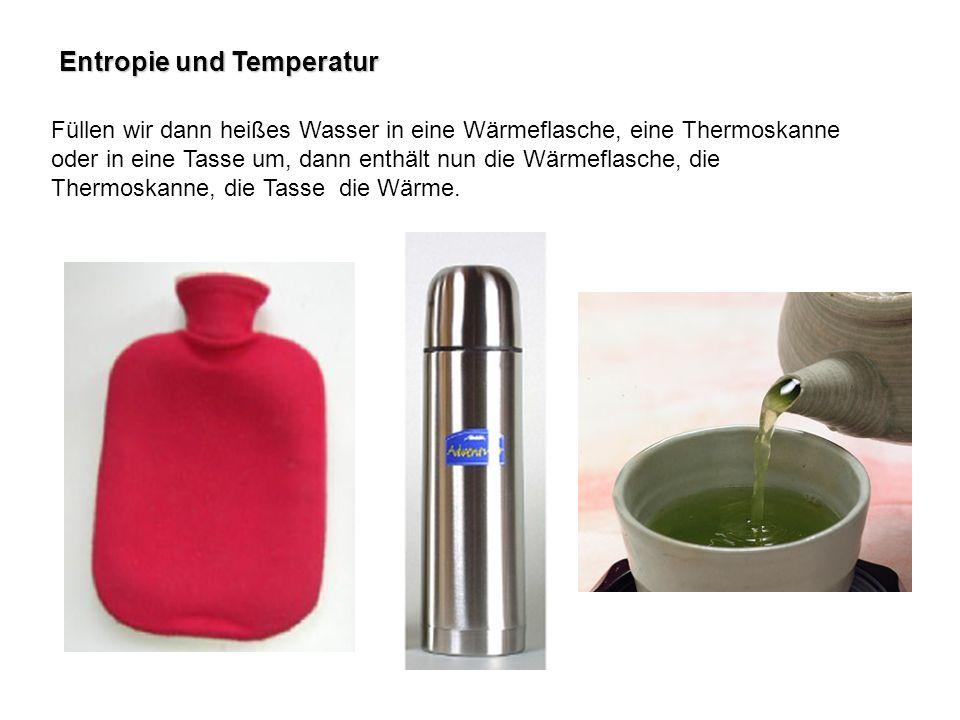 Entropie und Temperatur Füllen wir dann heißes Wasser in eine Wärmeflasche, eine Thermoskanne oder in eine Tasse um, dann enthält nun die Wärmeflasche