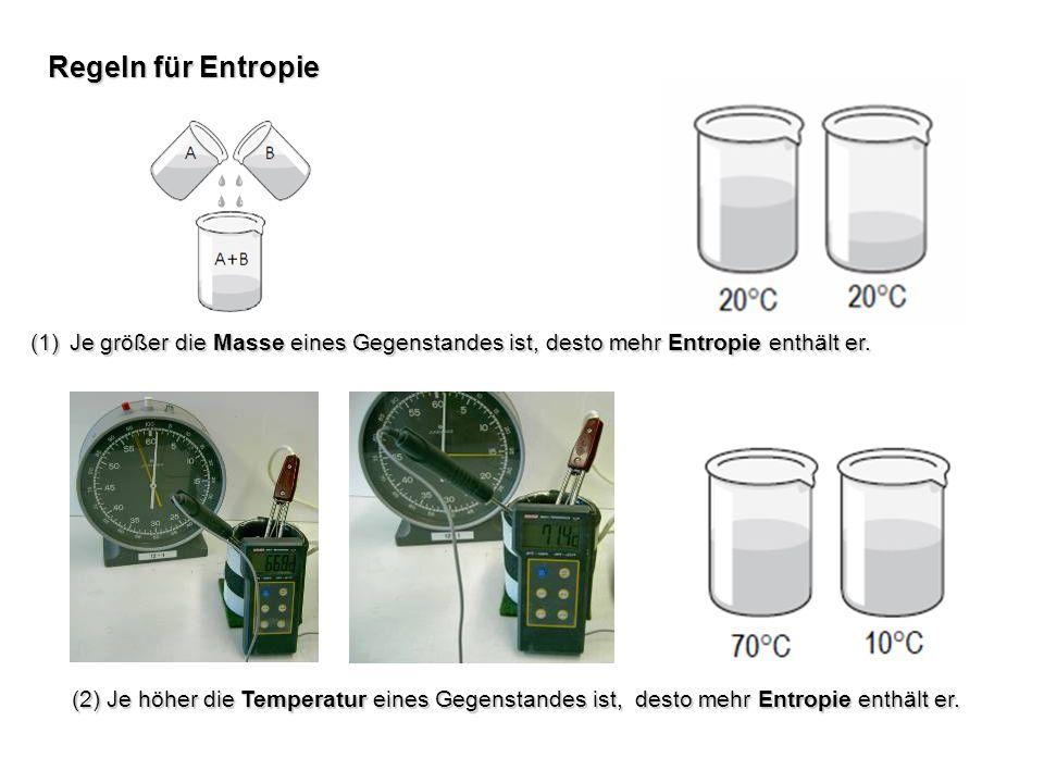 Regeln für Entropie (1)Je größer die Masse eines Gegenstandes ist, desto mehr Entropie enthält er. (2) Je höher die Temperatur eines Gegenstandes ist,