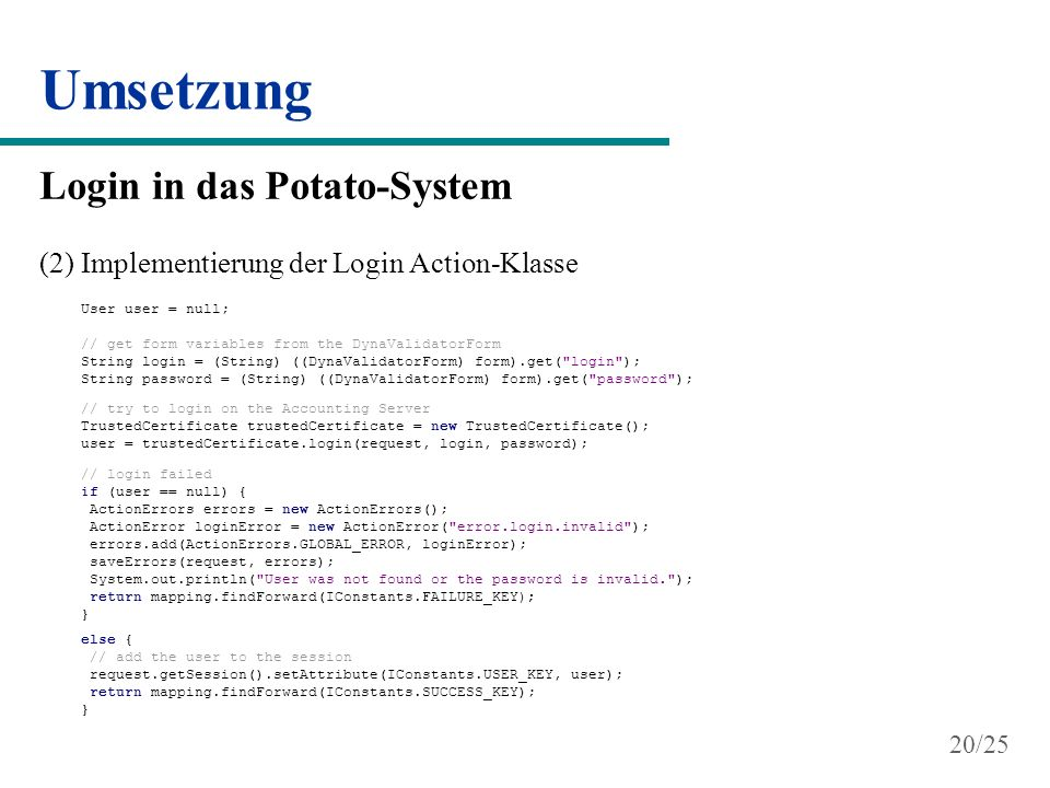 Umsetzung Login in das Potato-System (2) Implementierung der Login Action-Klasse User user = null; // get form variables from the DynaValidatorForm String login = (String) ((DynaValidatorForm) form).get( login ); String password = (String) ((DynaValidatorForm) form).get( password ); // try to login on the Accounting Server TrustedCertificate trustedCertificate = new TrustedCertificate(); user = trustedCertificate.login(request, login, password); // login failed if (user == null) { ActionErrors errors = new ActionErrors(); ActionError loginError = new ActionError( error.login.invalid ); errors.add(ActionErrors.GLOBAL_ERROR, loginError); saveErrors(request, errors); System.out.println( User was not found or the password is invalid. ); return mapping.findForward(IConstants.FAILURE_KEY); } else { // add the user to the session request.getSession().setAttribute(IConstants.USER_KEY, user); return mapping.findForward(IConstants.SUCCESS_KEY); } 20/25