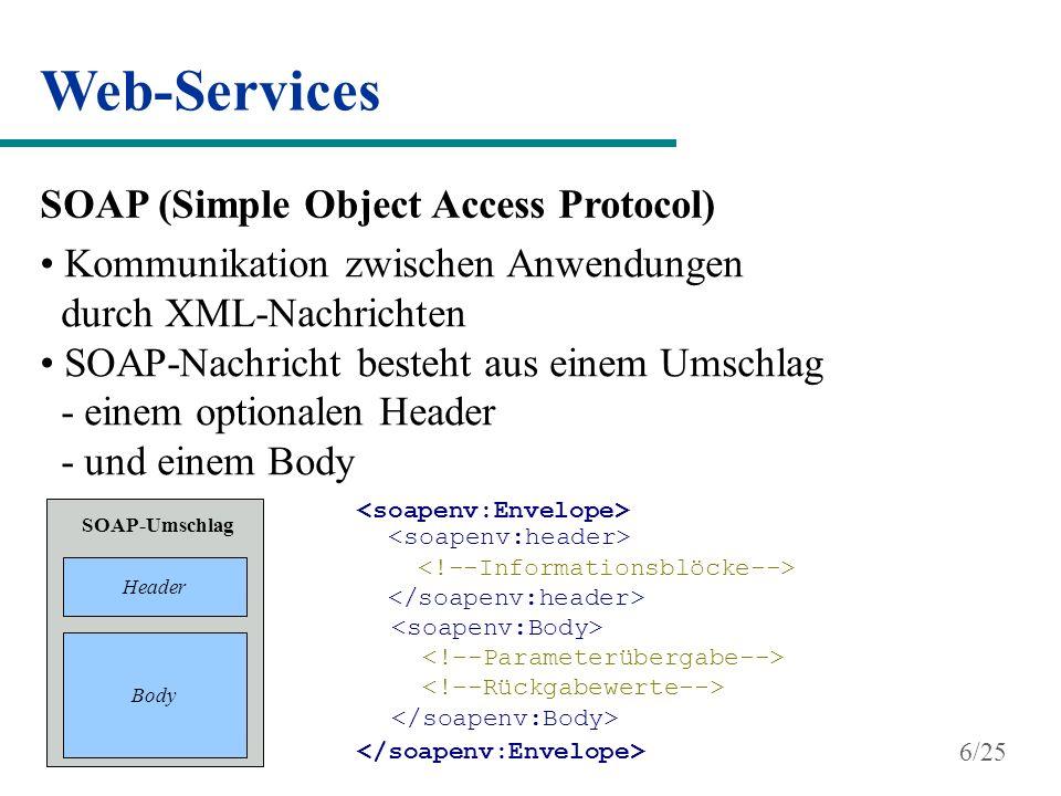 Web-Services WSDL (Web Service Description Language) Standard für die Beschreibung von Web-Services beinhaltet Schnittstelleninformationen des Web-Services Struktur eines WSDL-Dokuments entspricht der Syntax des XML-Schemas UDDI (Universal Description, Discovery and Integration) bietet ein durchsuchbares Register von Diensten und ihren Beschreibungen gelbe Seiten 7/25