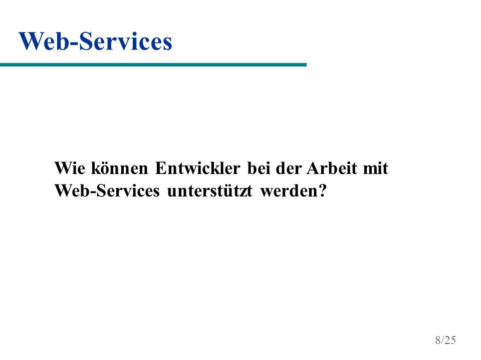 Web-Services Web-Service Toolkits Apache Axis von der Apache Software Foundation Web Service Toolkit (WSTK) von IBM Java Web Services Developer Pack (JWSDP) von Sun Web-Service Entwicklungsumgebungen Visual Studio.NET (.NET Framework) Sun ONE (Sun Open Net Environment) unterstützen den Entwickler bei der Arbeit mit Web-Services Erzeugung von WSDL aus (Java)-Klassen Erzeugung von (Java)-Klassen aus WSDL Bereitstellung von Klassen-Bibliotheken, um Web-Services nutzen zu können 9/25