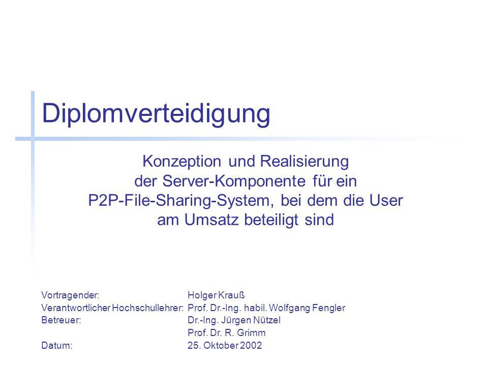 Diplomverteidigung Konzeption und Realisierung der Server-Komponente für ein P2P-File-Sharing-System, bei dem die User am Umsatz beteiligt sind Vortragender:Holger Krauß Verantwortlicher Hochschullehrer:Prof.
