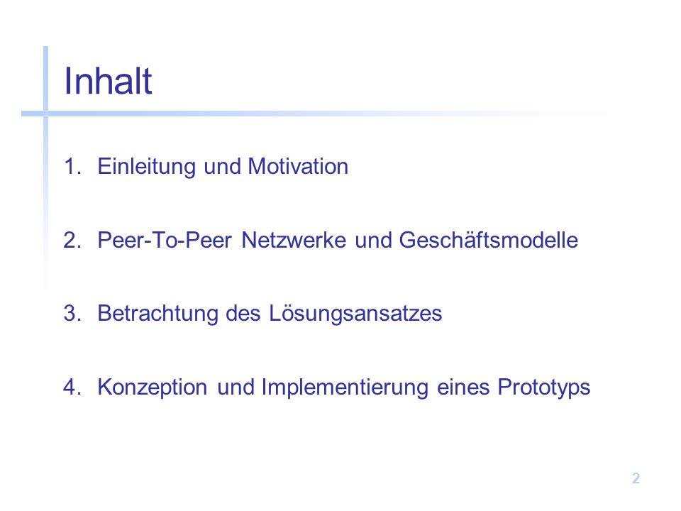 2 Inhalt 1.Einleitung und Motivation 2.Peer-To-Peer Netzwerke und Geschäftsmodelle 3.Betrachtung des Lösungsansatzes 4.Konzeption und Implementierung eines Prototyps