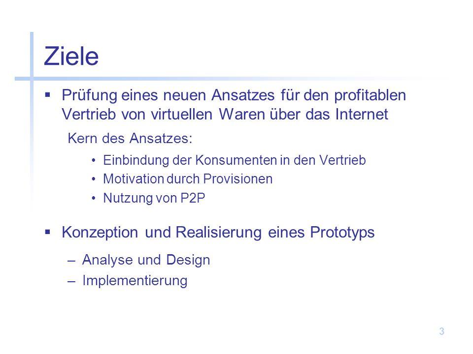 3 Ziele Prüfung eines neuen Ansatzes für den profitablen Vertrieb von virtuellen Waren über das Internet Kern des Ansatzes: Einbindung der Konsumenten in den Vertrieb Motivation durch Provisionen Nutzung von P2P Konzeption und Realisierung eines Prototyps –Analyse und Design –Implementierung