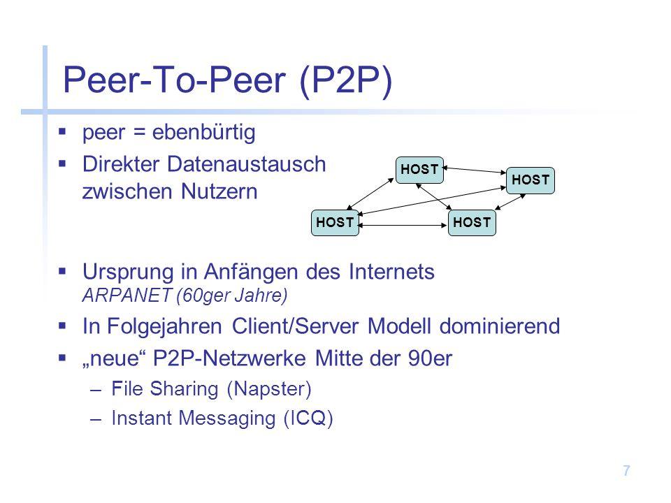 7 peer = ebenbürtig Direkter Datenaustausch zwischen Nutzern Ursprung in Anfängen des Internets ARPANET (60ger Jahre) In Folgejahren Client/Server Modell dominierend neue P2P-Netzwerke Mitte der 90er –File Sharing (Napster) –Instant Messaging (ICQ) Peer-To-Peer (P2P) HOST