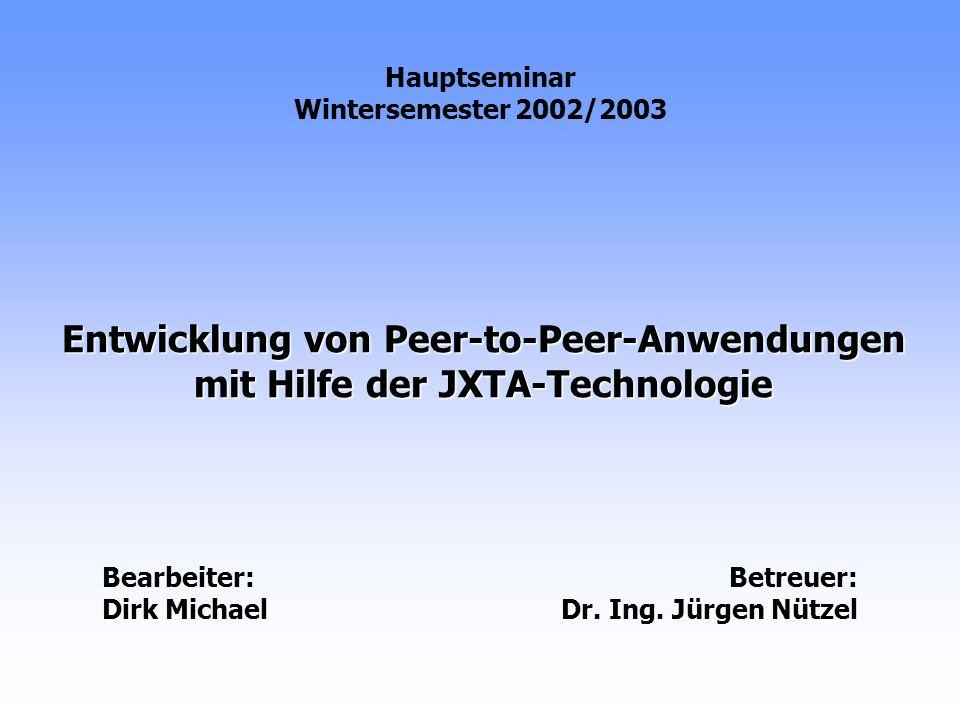 Entwicklung von Peer-to-Peer-Anwendungen mit Hilfe der JXTA-Technologie Hauptseminar Wintersemester 2002/2003 Bearbeiter: Dirk Michael Betreuer: Dr.