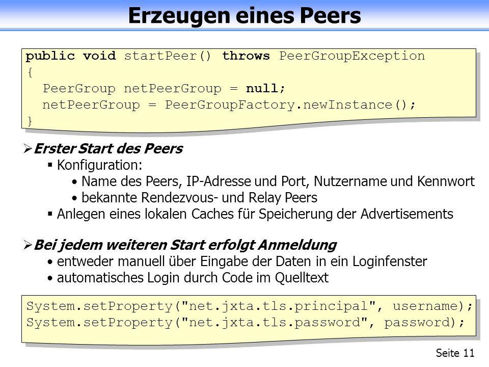 Erzeugen eines Peers Seite 11 public void startPeer() throws PeerGroupException { PeerGroup netPeerGroup = null; netPeerGroup = PeerGroupFactory.newInstance(); } Erster Start des Peers Konfiguration: Name des Peers, IP-Adresse und Port, Nutzername und Kennwort bekannte Rendezvous- und Relay Peers Anlegen eines lokalen Caches für Speicherung der Advertisements Bei jedem weiteren Start erfolgt Anmeldung entweder manuell über Eingabe der Daten in ein Loginfenster automatisches Login durch Code im Quelltext System.setProperty( net.jxta.tls.principal , username); System.setProperty( net.jxta.tls.password , password);