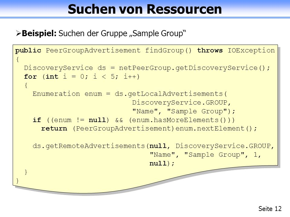 Suchen von Ressourcen Seite 12 Beispiel: Suchen der Gruppe Sample Group public PeerGroupAdvertisement findGroup() throws IOException { DiscoveryService ds = netPeerGroup.getDiscoveryService(); for (int i = 0; i < 5; i++) { Enumeration enum = ds.getLocalAdvertisements( DiscoveryService.GROUP, Name , Sample Group ); if ((enum != null) && (enum.hasMoreElements())) return (PeerGroupAdvertisement)enum.nextElement(); ds.getRemoteAdvertisements(null, DiscoveryService.GROUP, Name , Sample Group , 1, null); }