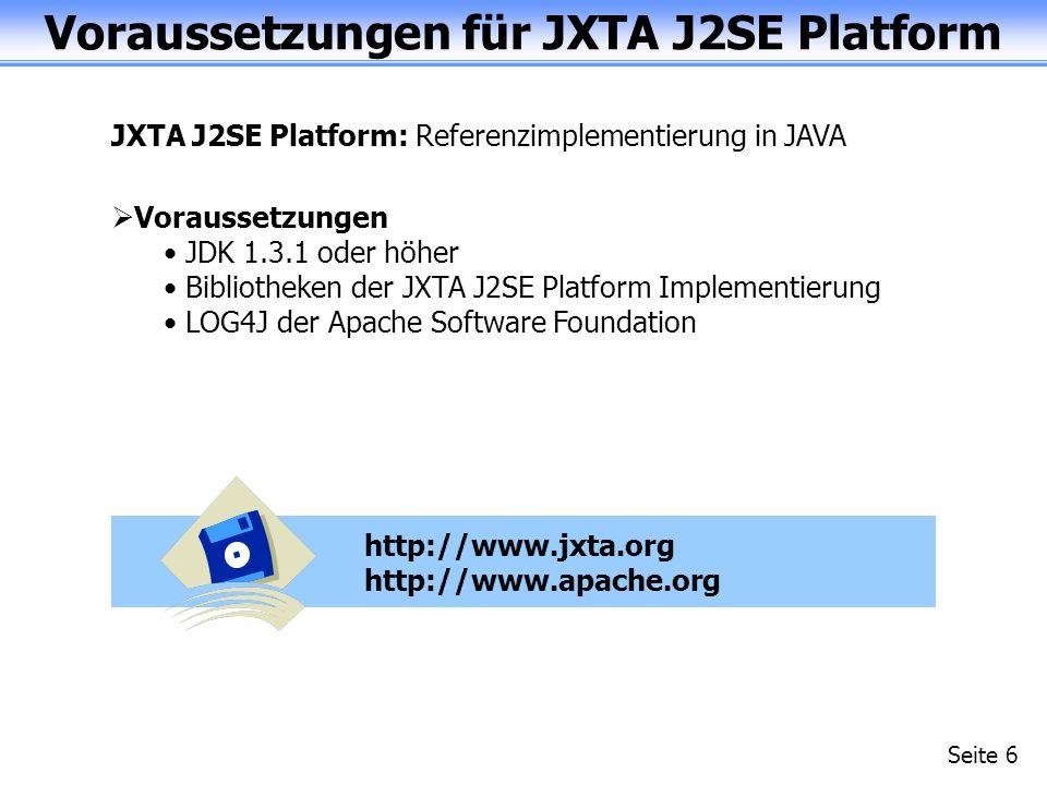 Voraussetzungen für JXTA J2SE Platform Seite 6 JXTA J2SE Platform: Referenzimplementierung in JAVA Voraussetzungen JDK 1.3.1 oder höher Bibliotheken der JXTA J2SE Platform Implementierung LOG4J der Apache Software Foundation http://www.jxta.org http://www.apache.org