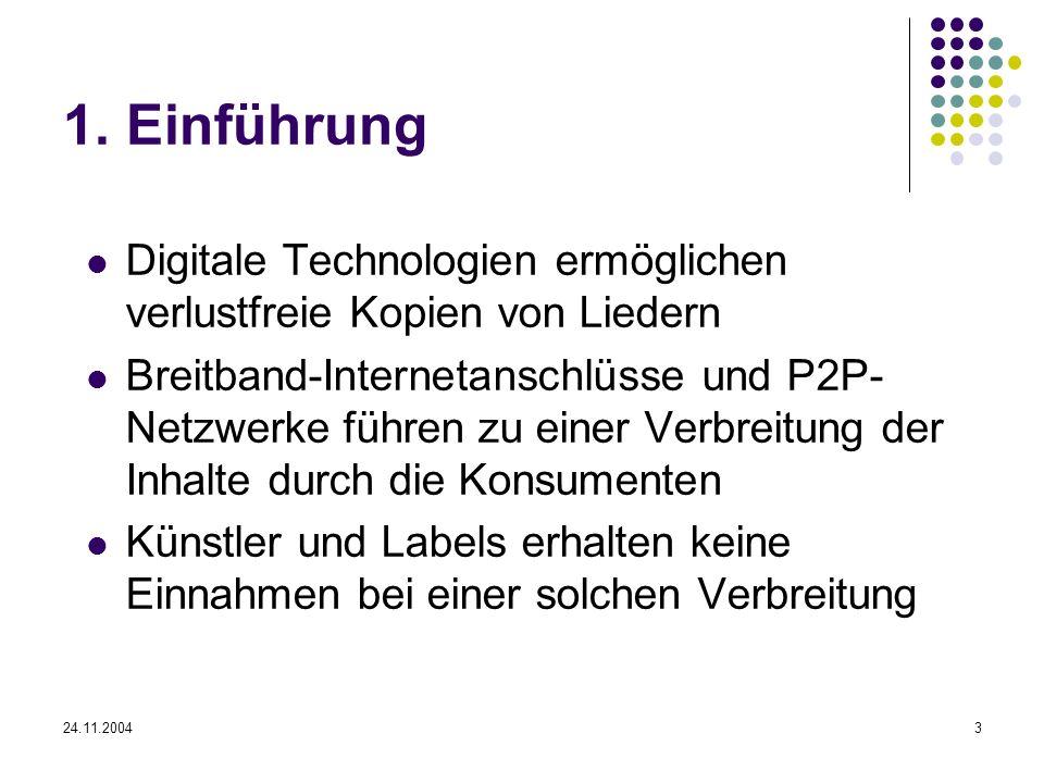 24.11.20043 1. Einführung Digitale Technologien ermöglichen verlustfreie Kopien von Liedern Breitband-Internetanschlüsse und P2P- Netzwerke führen zu