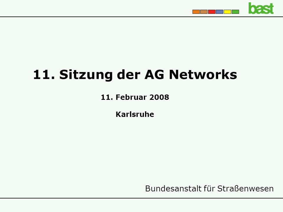 Bundesanstalt für Straßenwesen 11. Sitzung der AG Networks 11. Februar 2008 Karlsruhe