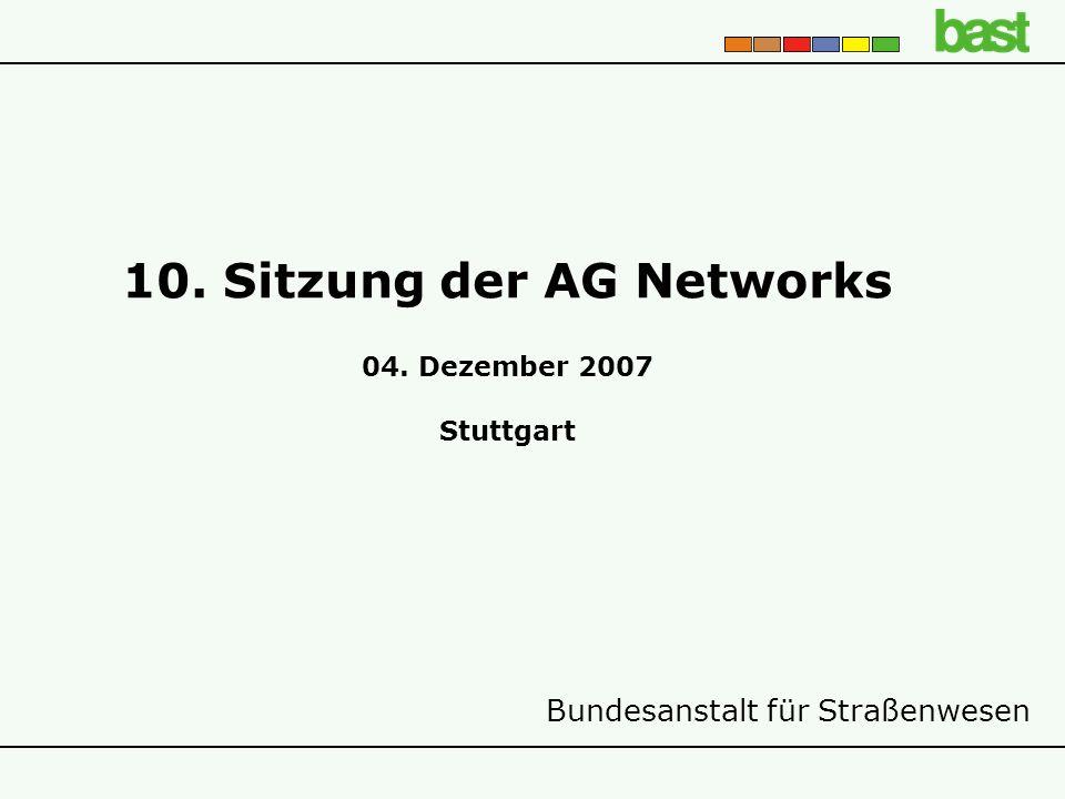 Bundesanstalt für Straßenwesen 10. Sitzung der AG Networks 04. Dezember 2007 Stuttgart