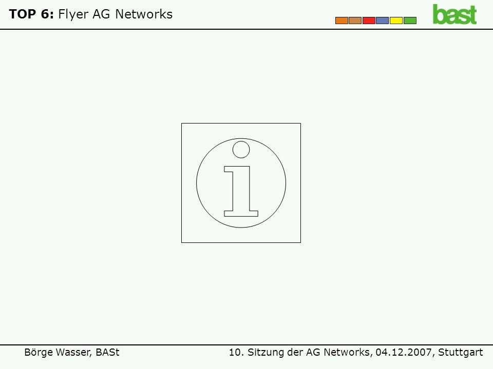 10. Sitzung der AG Networks, 04.12.2007, StuttgartBörge Wasser, BASt TOP 6:Flyer AG Networks