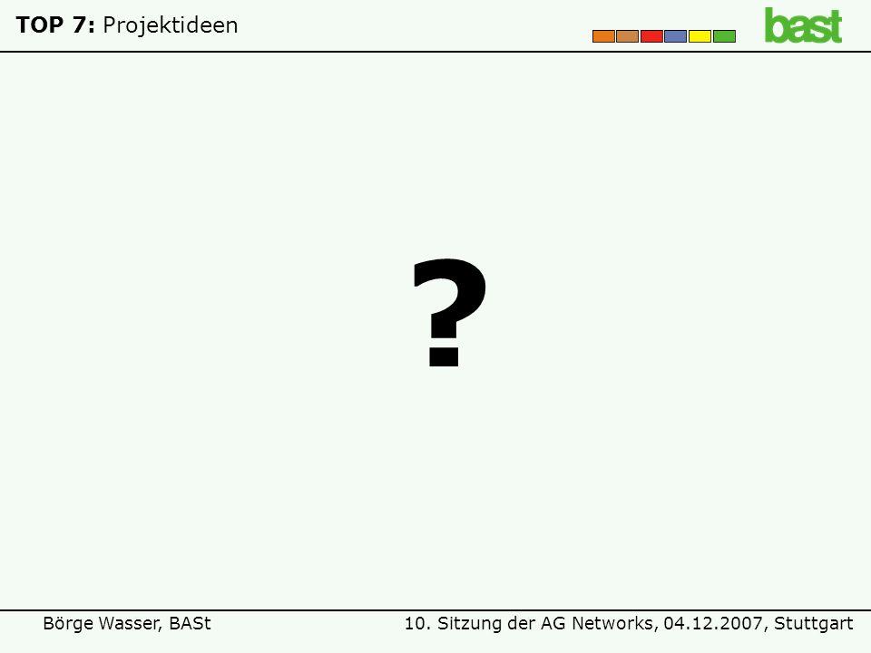 10. Sitzung der AG Networks, 04.12.2007, StuttgartBörge Wasser, BASt TOP 7:Projektideen