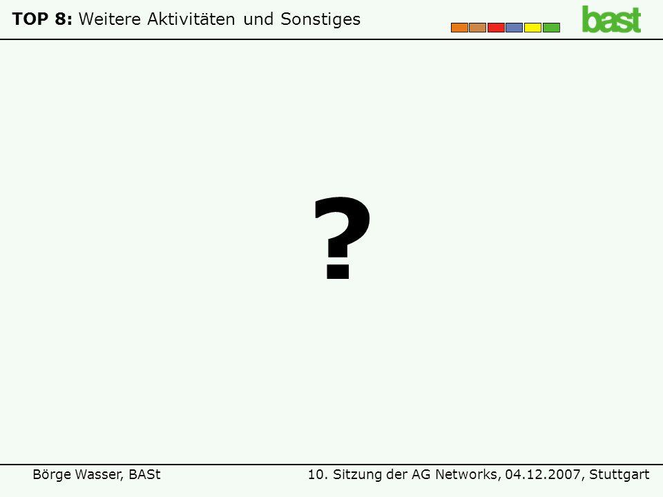 10. Sitzung der AG Networks, 04.12.2007, StuttgartBörge Wasser, BASt TOP 8:Weitere Aktivitäten und Sonstiges ?