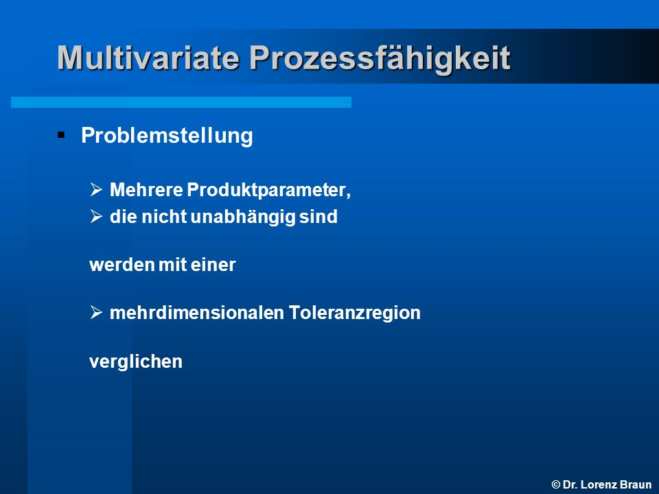 © Dr. Lorenz Braun Multivariate Prozessfähigkeit 99,73 % Unabhängiger Fall Abhängiger Fall