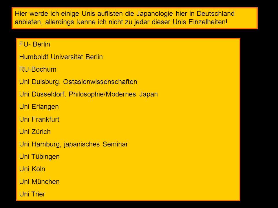 Hier werde ich einige Unis auflisten die Japanologie hier in Deutschland anbieten, allerdings kenne ich nicht zu jeder dieser Unis Einzelheiten! FU- B