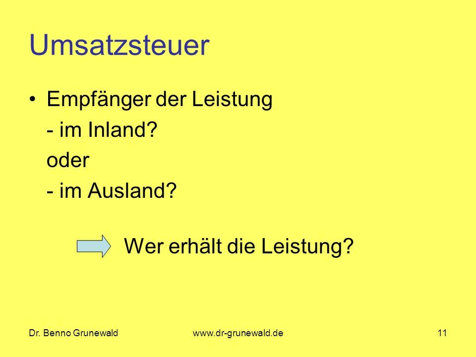 Dr. Benno Grunewaldwww.dr-grunewald.de11 Umsatzsteuer Empfänger der Leistung - im Inland? oder - im Ausland? Wer erhält die Leistung?