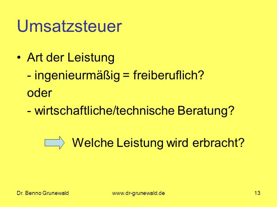 Dr. Benno Grunewaldwww.dr-grunewald.de13 Umsatzsteuer Art der Leistung - ingenieurmäßig = freiberuflich? oder - wirtschaftliche/technische Beratung? W