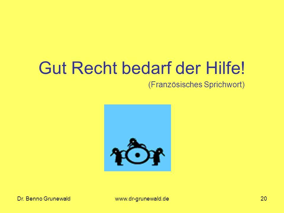 Dr. Benno Grunewaldwww.dr-grunewald.de20 Gut Recht bedarf der Hilfe! (Französisches Sprichwort)