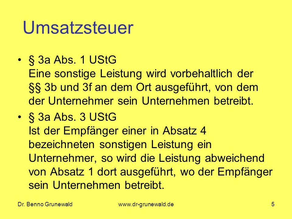 Dr. Benno Grunewaldwww.dr-grunewald.de5 Umsatzsteuer § 3a Abs. 1 UStG Eine sonstige Leistung wird vorbehaltlich der §§ 3b und 3f an dem Ort ausgeführt