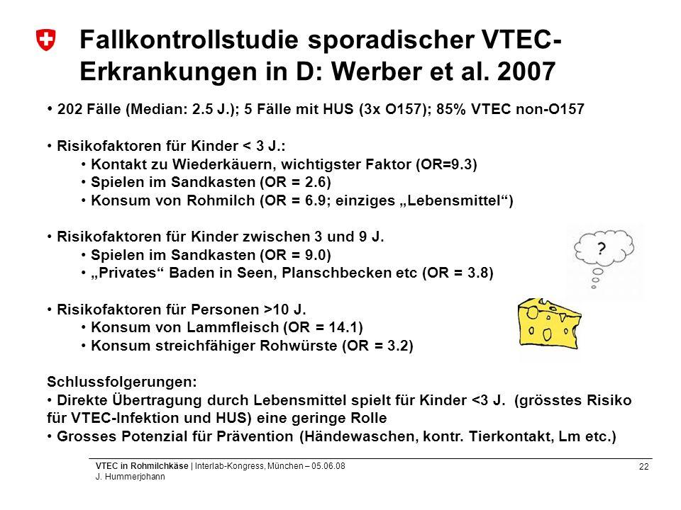 22 VTEC in Rohmilchkäse | Interlab-Kongress, München – 05.06.08 J. Hummerjohann Fallkontrollstudie sporadischer VTEC- Erkrankungen in D: Werber et al.