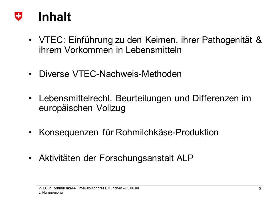 3 VTEC in Rohmilchkäse | Interlab-Kongress, München – 05.06.08 J. Hummerjohann Inhalt VTEC: Einführung zu den Keimen, ihrer Pathogenität & ihrem Vorko