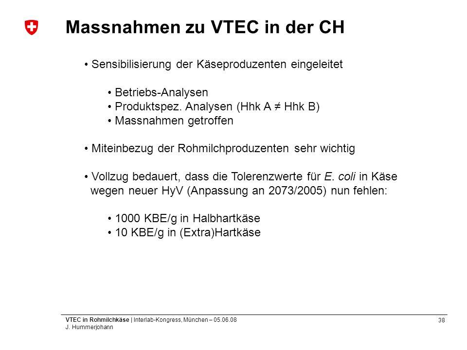 38 VTEC in Rohmilchkäse | Interlab-Kongress, München – 05.06.08 J. Hummerjohann Massnahmen zu VTEC in der CH Sensibilisierung der Käseproduzenten eing