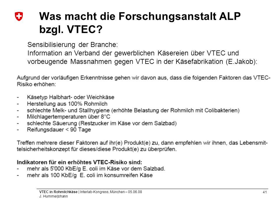 41 VTEC in Rohmilchkäse | Interlab-Kongress, München – 05.06.08 J. Hummerjohann Was macht die Forschungsanstalt ALP bzgl. VTEC? Sensibilisierung der B