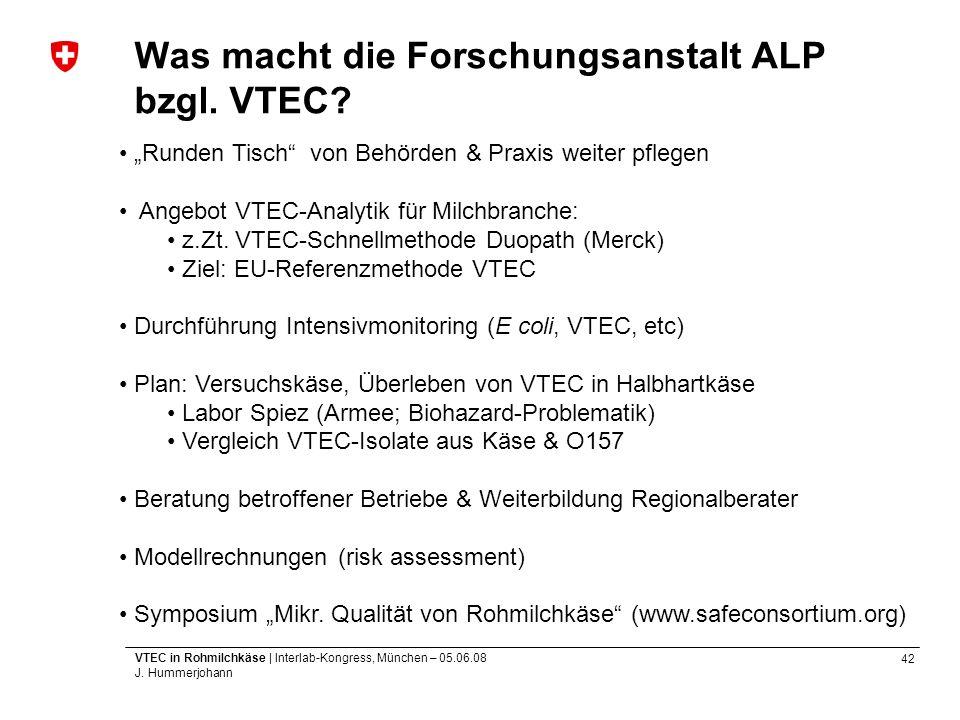 42 VTEC in Rohmilchkäse | Interlab-Kongress, München – 05.06.08 J. Hummerjohann Was macht die Forschungsanstalt ALP bzgl. VTEC? Runden Tisch von Behör