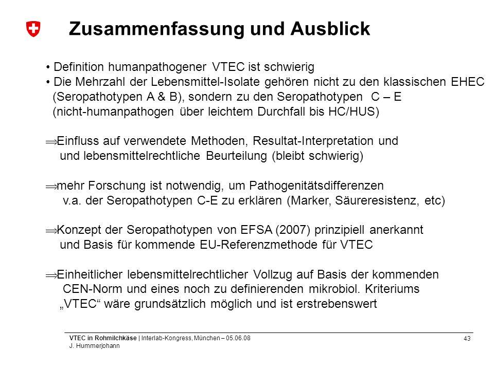 43 VTEC in Rohmilchkäse | Interlab-Kongress, München – 05.06.08 J. Hummerjohann Zusammenfassung und Ausblick Definition humanpathogener VTEC ist schwi