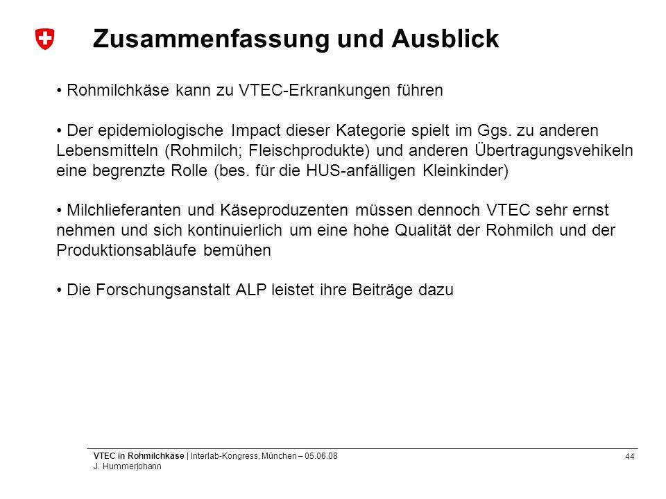 44 VTEC in Rohmilchkäse | Interlab-Kongress, München – 05.06.08 J. Hummerjohann Zusammenfassung und Ausblick Rohmilchkäse kann zu VTEC-Erkrankungen fü