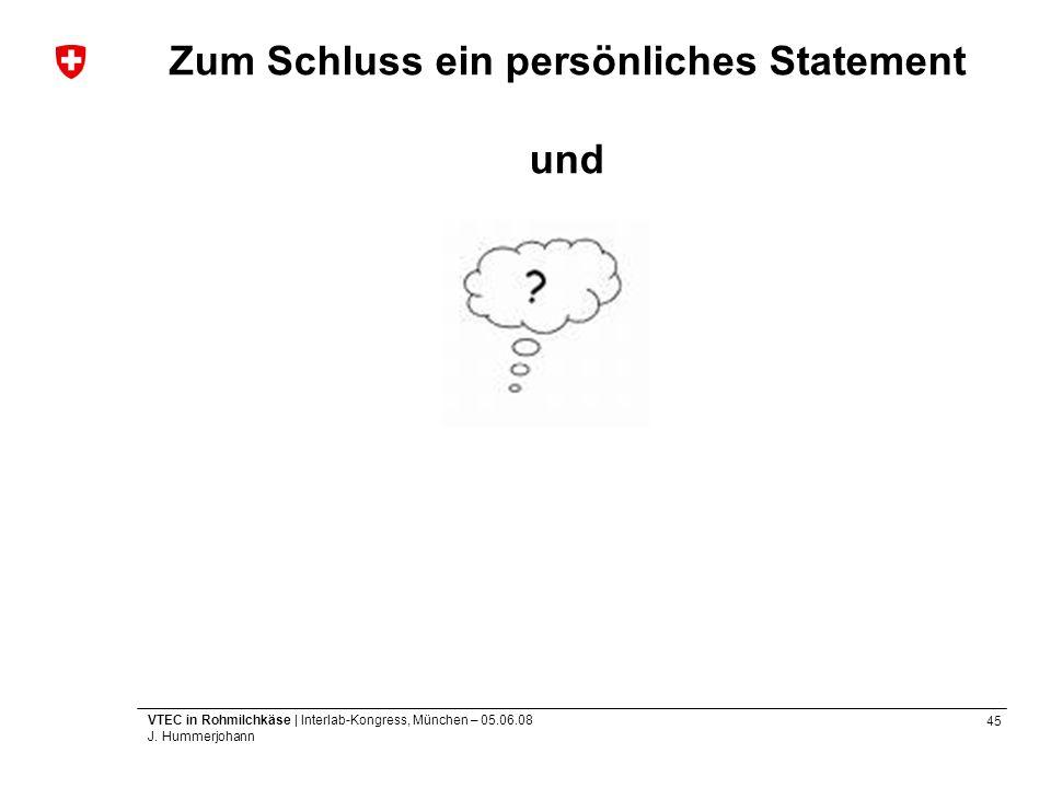 45 VTEC in Rohmilchkäse | Interlab-Kongress, München – 05.06.08 J. Hummerjohann Zum Schluss ein persönliches Statement und